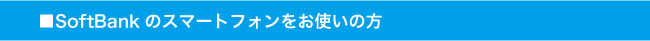 SoftBankのスマートフォンをお使いの方